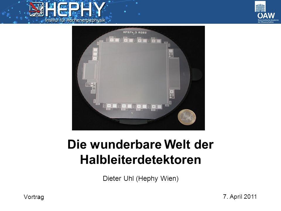7. April 2011 Dieter Uhl (Hephy Wien) Die wunderbare Welt der Halbleiterdetektoren Vortrag