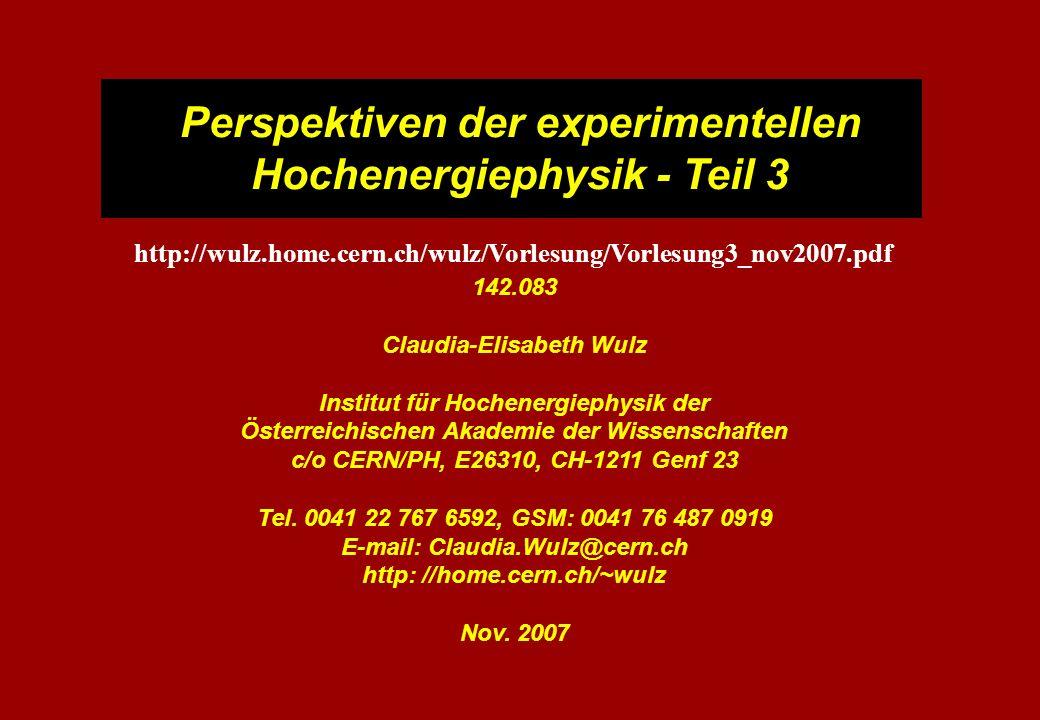 Perspektiven der experimentellen Hochenergiephysik - Teil 3 142.083 Claudia-Elisabeth Wulz Institut für Hochenergiephysik der Österreichischen Akademie der Wissenschaften c/o CERN/PH, E26310, CH-1211 Genf 23 Tel.