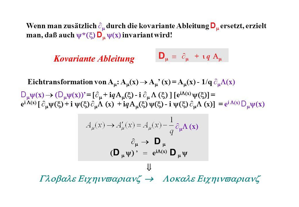 D D e i (x) D Kovariante Ableitung D + q Wenn man zusätzlich durch die kovariante Ableitung D ersetzt, erzielt man, daß auch * D (x) invariant wird.
