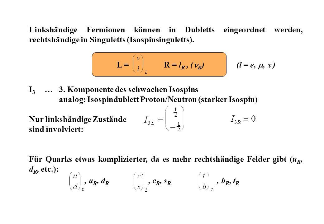 Linkshändige Fermionen können in Dubletts eingeordnet werden, rechtshändige in Singuletts (Isospinsinguletts).