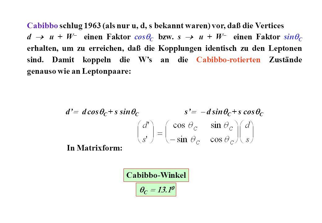 Cabibbo schlug 1963 (als nur u, d, s bekannt waren) vor, daß die Vertices d u + W einen Faktor cos C bzw. s u + W einen Faktor sin C erhalten, um zu e