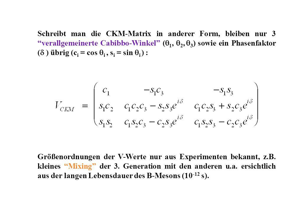 Schreibt man die CKM-Matrix in anderer Form, bleiben nur 3 verallgemeinerte Cabibbo-Winkel ( 1, 2, 3 ) sowie ein Phasenfaktor ( ) übrig (c i = cos i, s i = sin i ) : Größenordnungen der V-Werte nur aus Experimenten bekannt, z.B.
