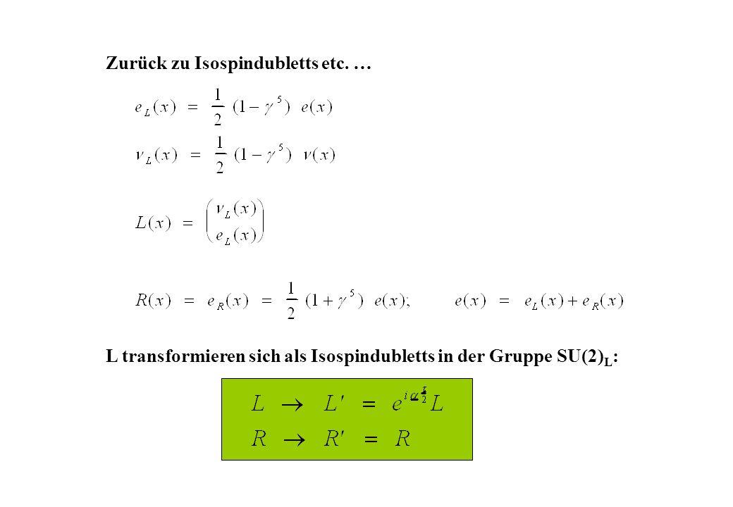 Zurück zu Isospindubletts etc. … L transformieren sich als Isospindubletts in der Gruppe SU(2) L :