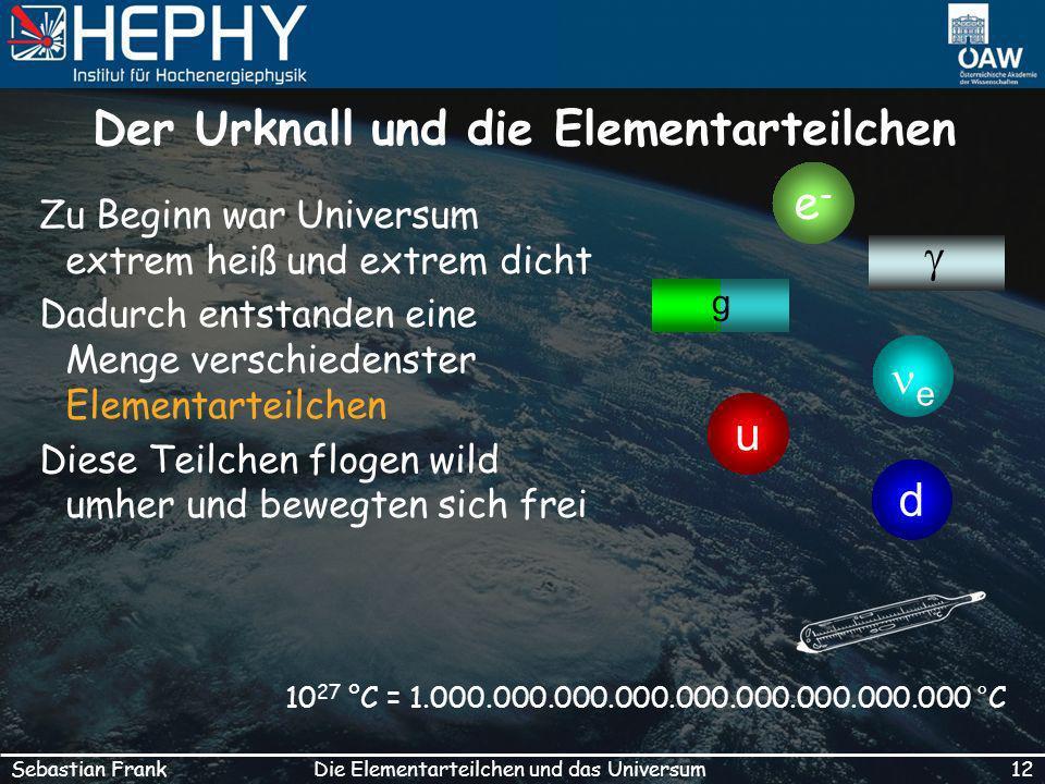 12Die Elementarteilchen und das UniversumSebastian Frank Der Urknall und die Elementarteilchen Zu Beginn war Universum extrem heiß und extrem dicht Dadurch entstanden eine Menge verschiedenster Elementarteilchen Diese Teilchen flogen wild umher und bewegten sich frei 10 27 °C = 1.000.000.000.000.000.000.000.000.000 °C e-e- u d e g
