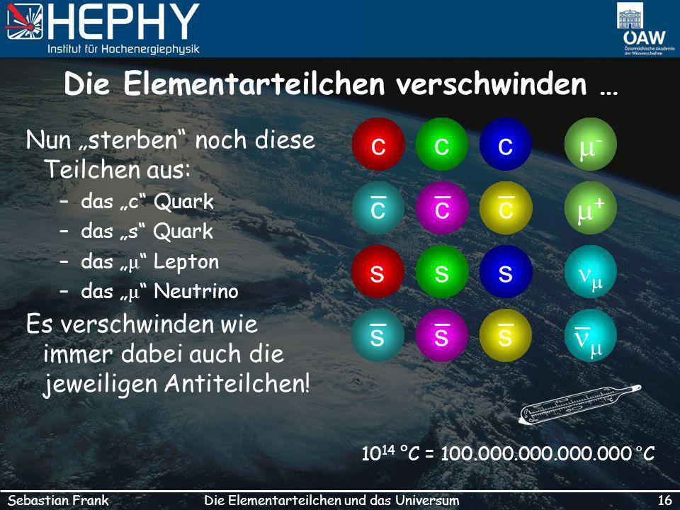 16Die Elementarteilchen und das UniversumSebastian Frank Die Elementarteilchen verschwinden … Nun sterben noch diese Teilchen aus: –das c Quark –das s Quark –das μ Lepton –das μ Neutrino Es verschwinden wie immer dabei auch die jeweiligen Antiteilchen.