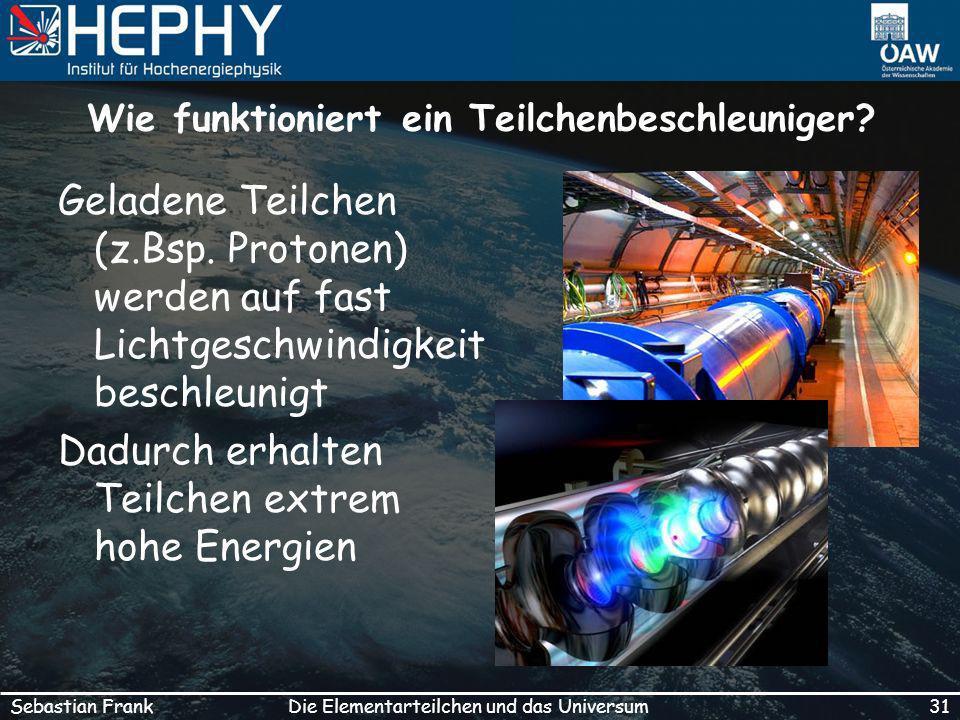 31Die Elementarteilchen und das UniversumSebastian Frank Wie funktioniert ein Teilchenbeschleuniger.
