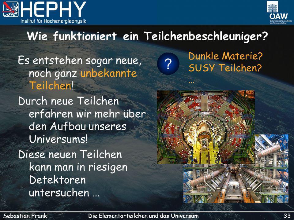 33Die Elementarteilchen und das UniversumSebastian Frank Wie funktioniert ein Teilchenbeschleuniger.