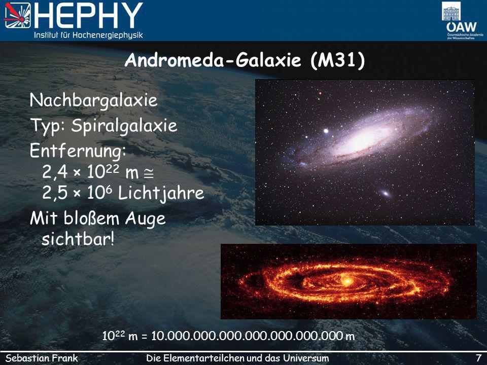 7Die Elementarteilchen und das UniversumSebastian Frank Andromeda-Galaxie (M31) Nachbargalaxie Typ: Spiralgalaxie Entfernung: 2,4 × 10 22 m 2,5 × 10 6 Lichtjahre Mit bloßem Auge sichtbar.