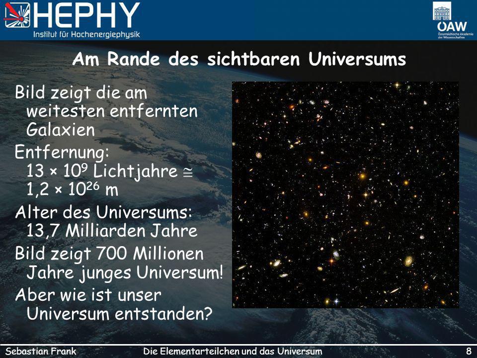 8Die Elementarteilchen und das UniversumSebastian Frank Am Rande des sichtbaren Universums Bild zeigt die am weitesten entfernten Galaxien Entfernung: 13 × 10 9 Lichtjahre 1,2 × 10 26 m Alter des Universums: 13,7 Milliarden Jahre Bild zeigt 700 Millionen Jahre junges Universum.