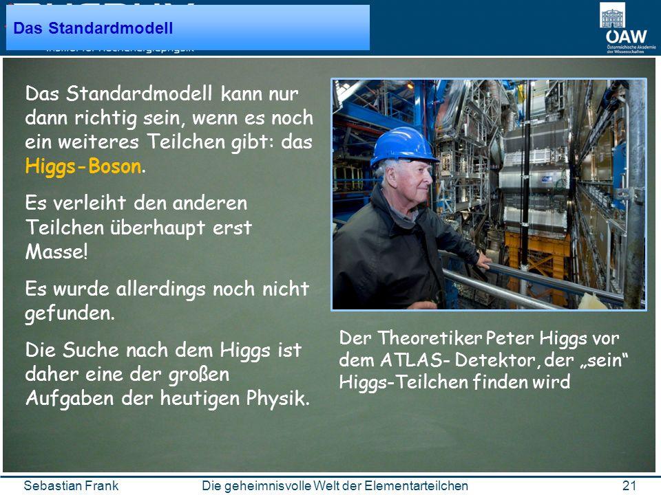 21Die geheimnisvolle Welt der ElementarteilchenSebastian Frank Das Standardmodell Das Standardmodell kann nur dann richtig sein, wenn es noch ein weiteres Teilchen gibt: das Higgs-Boson.