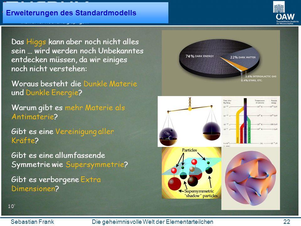 22Die geheimnisvolle Welt der ElementarteilchenSebastian Frank Erweiterungen des Standardmodells Das Higgs kann aber noch nicht alles sein … wird werden noch Unbekanntes entdecken müssen, da wir einiges noch nicht verstehen: Woraus besteht die Dunkle Materie und Dunkle Energie.