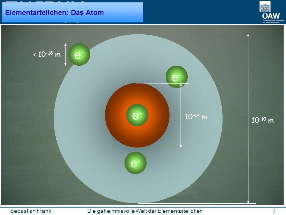 7Die geheimnisvolle Welt der ElementarteilchenSebastian Frank 10-14 m P+P+ e-e- e-e- e-e- e-e- < 10 -18 m 10 -10 m Elementarteilchen: Das Atom