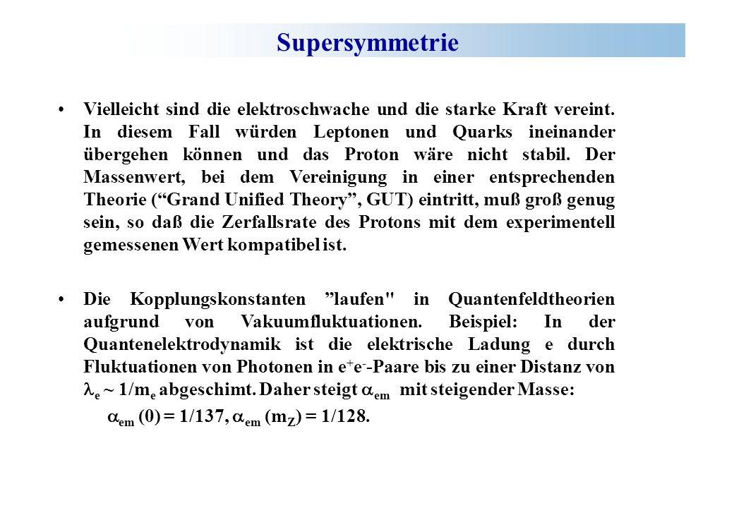 Supersymmetrie Vielleicht sind die elektroschwache und die starke Kraft vereint. In diesem Fall würden Leptonen und Quarks ineinander übergehen können
