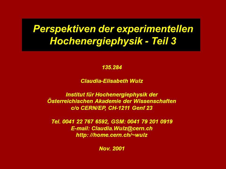 Perspektiven der experimentellen Hochenergiephysik - Teil 3 135.284 Claudia-Elisabeth Wulz Institut für Hochenergiephysik der Österreichischen Akademie der Wissenschaften c/o CERN/EP, CH-1211 Genf 23 Tel.