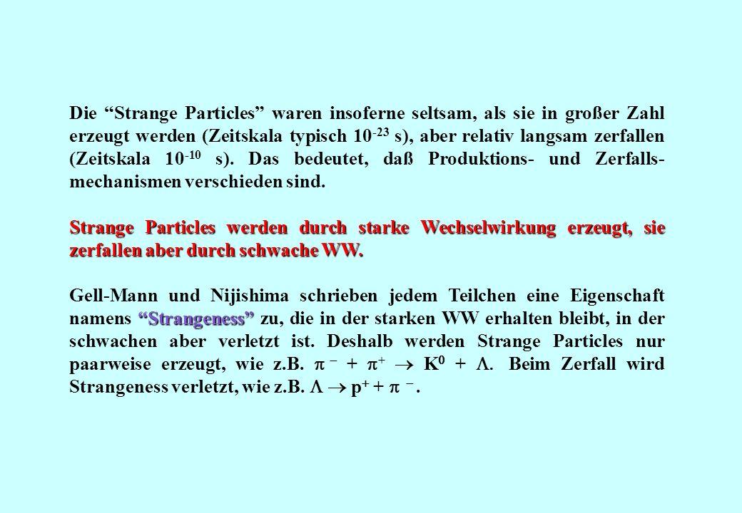Die Strange Particles waren insoferne seltsam, als sie in großer Zahl erzeugt werden (Zeitskala typisch 10 -23 s), aber relativ langsam zerfallen (Zei