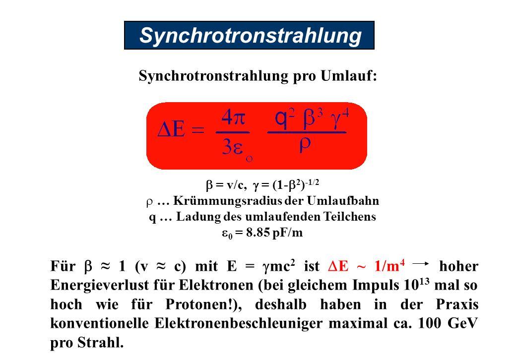 Synchrotronstrahlung Synchrotronstrahlung pro Umlauf: Für 1 (v c) mit E = mc 2 ist E ~ 1/m 4 hoher Energieverlust für Elektronen (bei gleichem Impuls