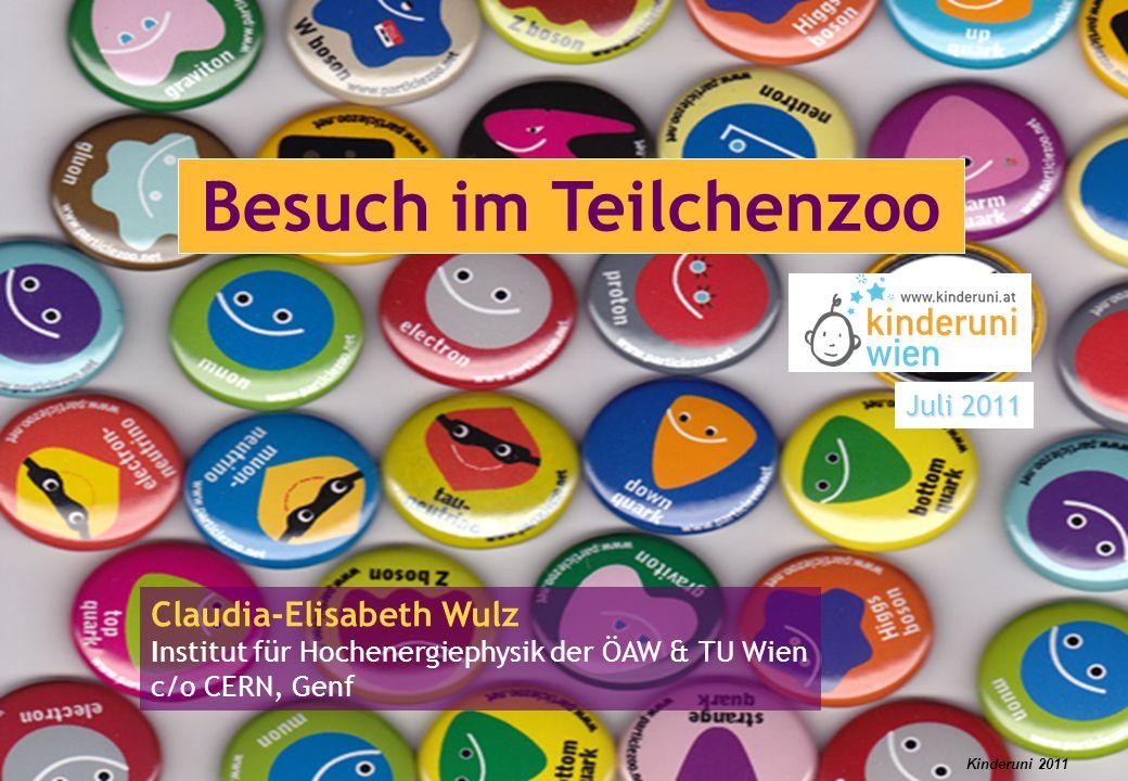 Kinderuni 2011 Besuch im Teilchenzoo Claudia-Elisabeth Wulz Institut für Hochenergiephysik der ÖAW & TU Wien c/o CERN, Genf Juli 2011