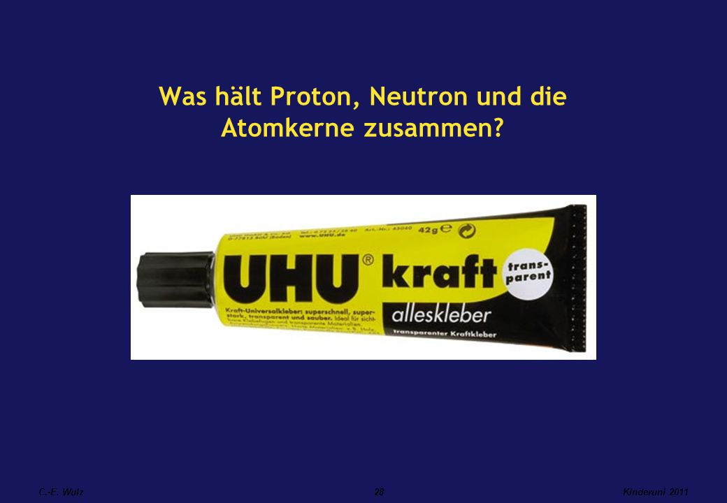 Kinderuni 2011C.-E. Wulz28 Was hält Proton, Neutron und die Atomkerne zusammen?
