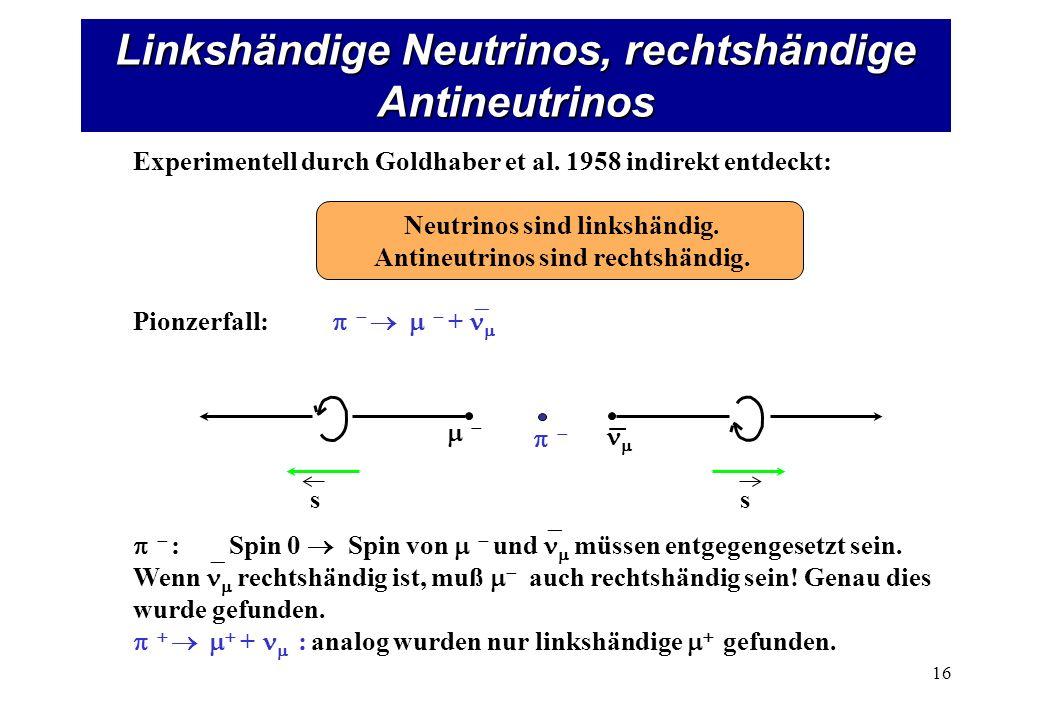 Linkshändige Neutrinos, rechtshändige Antineutrinos 16 ss Experimentell durch Goldhaber et al. 1958 indirekt entdeckt: Neutrinos sind linkshändig. Ant