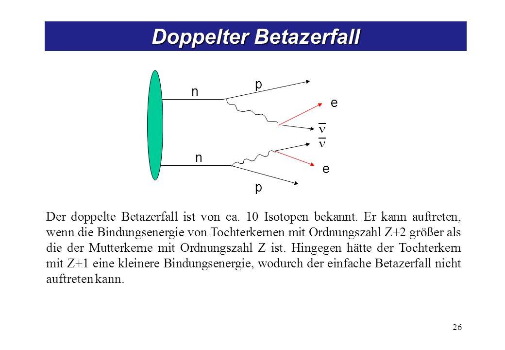 n n p p e _ _ e 26 Doppelter Betazerfall Der doppelte Betazerfall ist von ca. 10 Isotopen bekannt. Er kann auftreten, wenn die Bindungsenergie von Toc