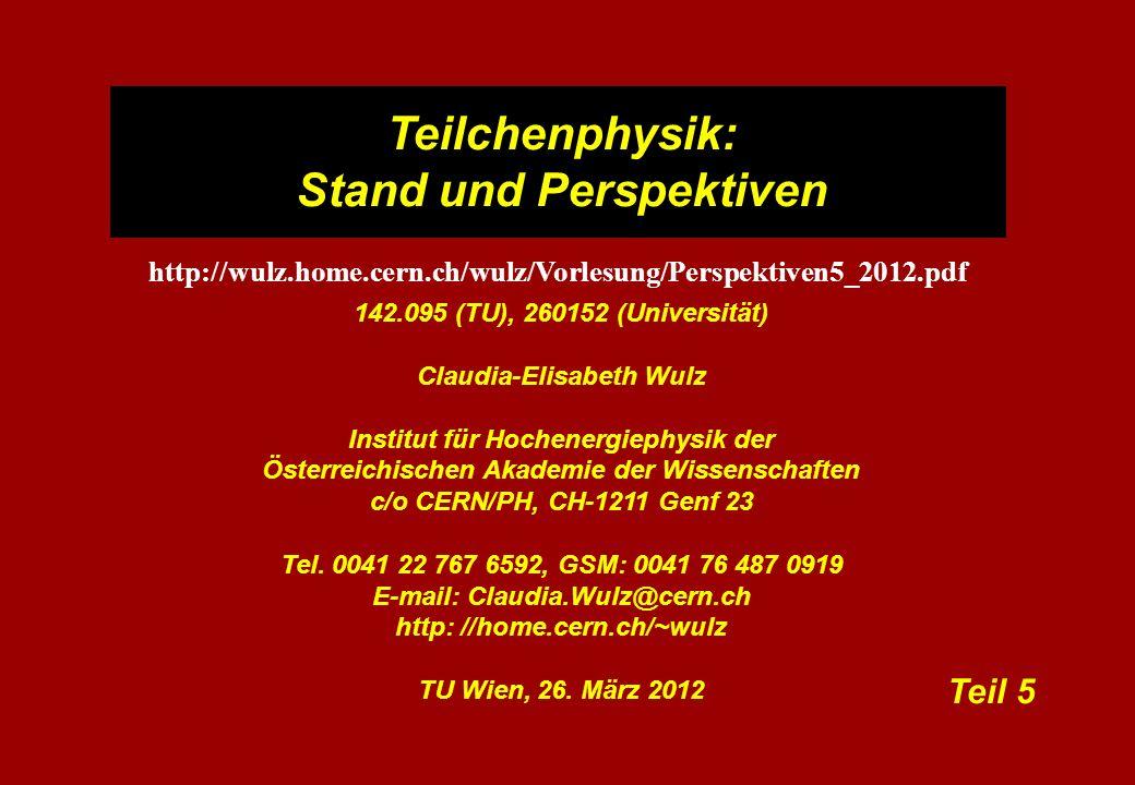Teilchenphysik: Stand und Perspektiven 142.095 (TU), 260152 (Universität) Claudia-Elisabeth Wulz Institut für Hochenergiephysik der Österreichischen Akademie der Wissenschaften c/o CERN/PH, CH-1211 Genf 23 Tel.