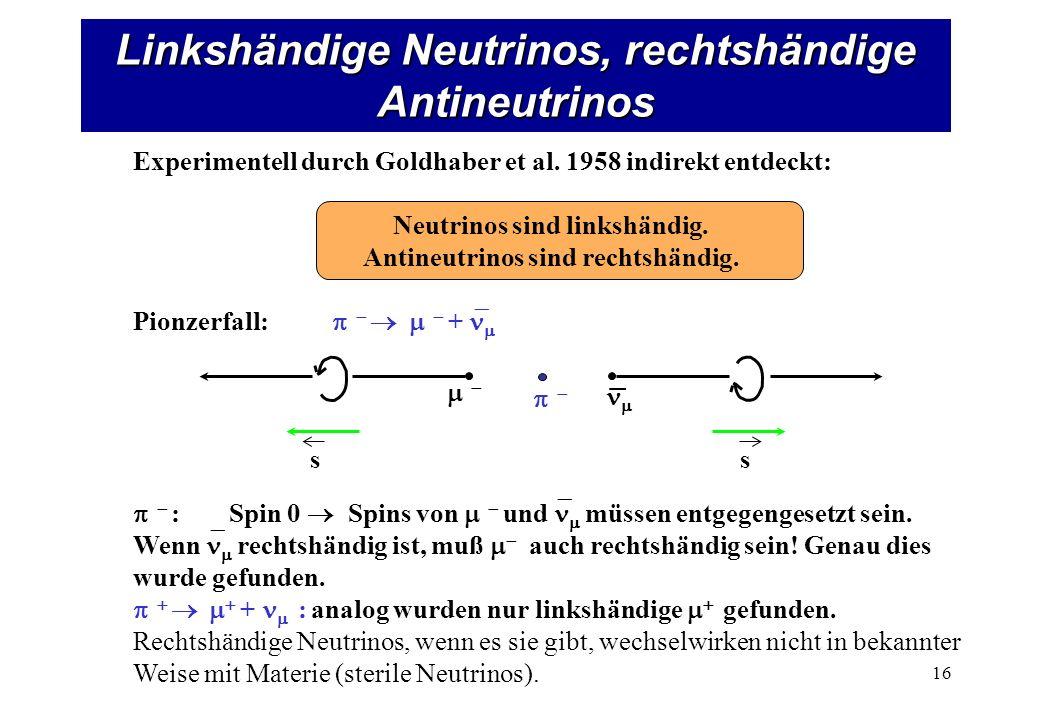 Linkshändige Neutrinos, rechtshändige Antineutrinos 16 ss Experimentell durch Goldhaber et al.