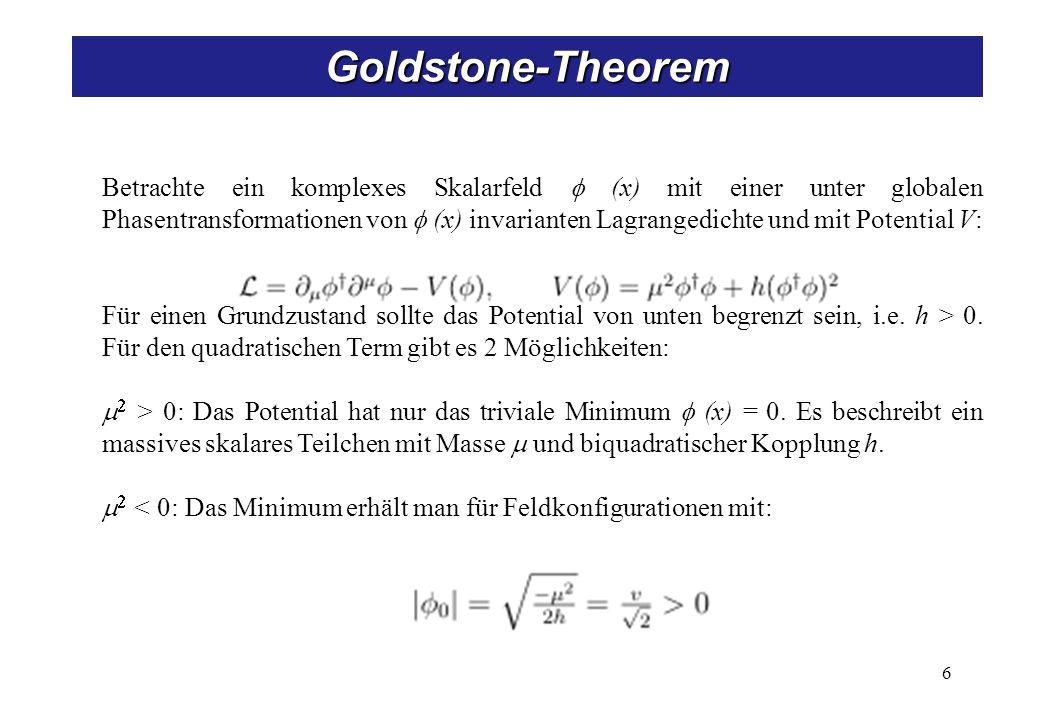 7 Goldstone-Theorem Aufgrund der U(1) Phaseninvarianz der Lagrangefunktion gibt es eine unendliche Zahl von degenerierten Zuständen mit minimaler Energie: Wenn wir eine bestimmte Lösung als Grundzustand wählen, z.B.