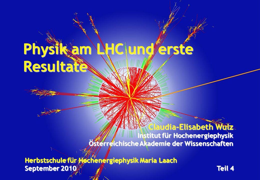 Herbstschule für Hochenergiephysik Maria Laach September 2010Teil 4 Physik am LHC und erste Resultate Claudia-Elisabeth Wulz Institut für Hochenergiephysik Österreichische Akademie der Wissenschaften