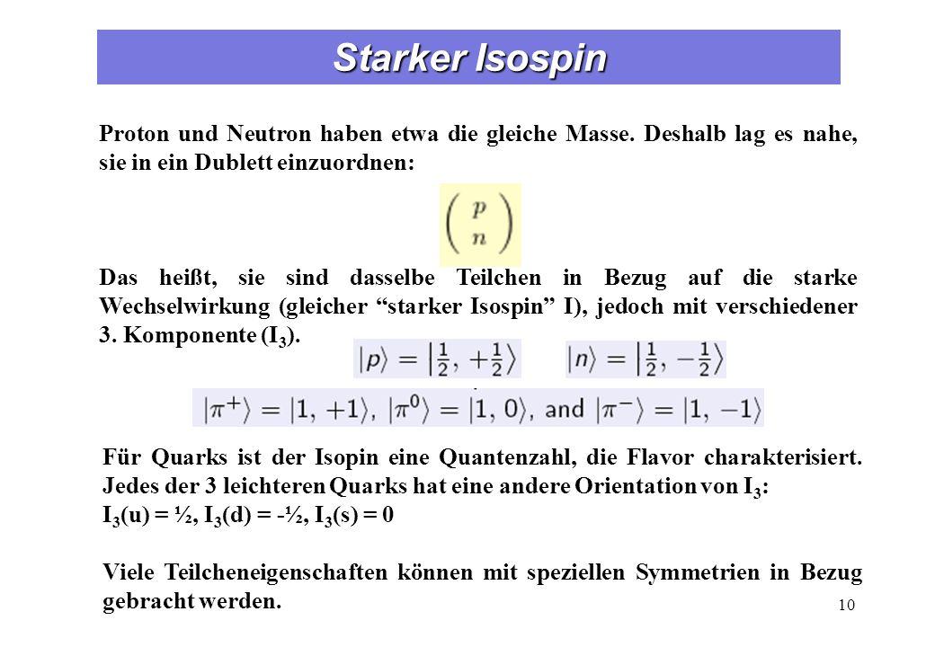 Starker Isospin Proton und Neutron haben etwa die gleiche Masse. Deshalb lag es nahe, sie in ein Dublett einzuordnen: Das heißt, sie sind dasselbe Tei