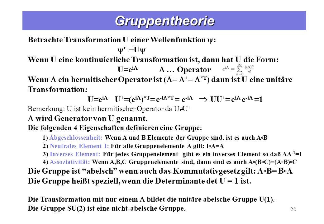 Gruppentheorie 20 Betrachte Transformation U einer Wellenfunktion : U Wenn U eine kontinuierliche Transformation ist, dann hat U die Form: U=e i … Operator Wenn ein hermitischer Operator ist ( + *T ) dann ist U eine unitäre Transformation: U=e i U + =(e i ) *T = e -i *T = e -i UU + = e i e -i =1 Bemerkung: U ist kein hermitischer Operator da U U + wird Generator von U genannt.