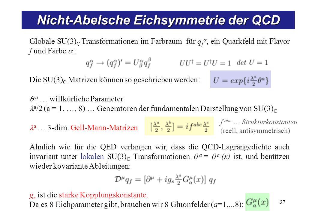 37 Nicht-Abelsche Eichsymmetrie der QCD Globale SU(3) C Transformationen im Farbraum für q f, ein Quarkfeld mit Flavor f und Farbe : Die SU(3) C Matrizen können so geschrieben werden: a … willkürliche Parameter a /2 (a = 1, …, 8) … Generatoren der fundamentalen Darstellung von SU(3) C a … 3-dim.