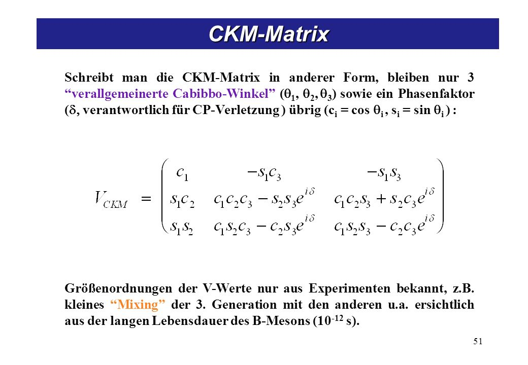 Schreibt man die CKM-Matrix in anderer Form, bleiben nur 3 verallgemeinerte Cabibbo-Winkel ( 1, 2, 3 ) sowie ein Phasenfaktor ( verantwortlich für CP-Verletzung ) übrig (c i = cos i, s i = sin i ) : Größenordnungen der V-Werte nur aus Experimenten bekannt, z.B.