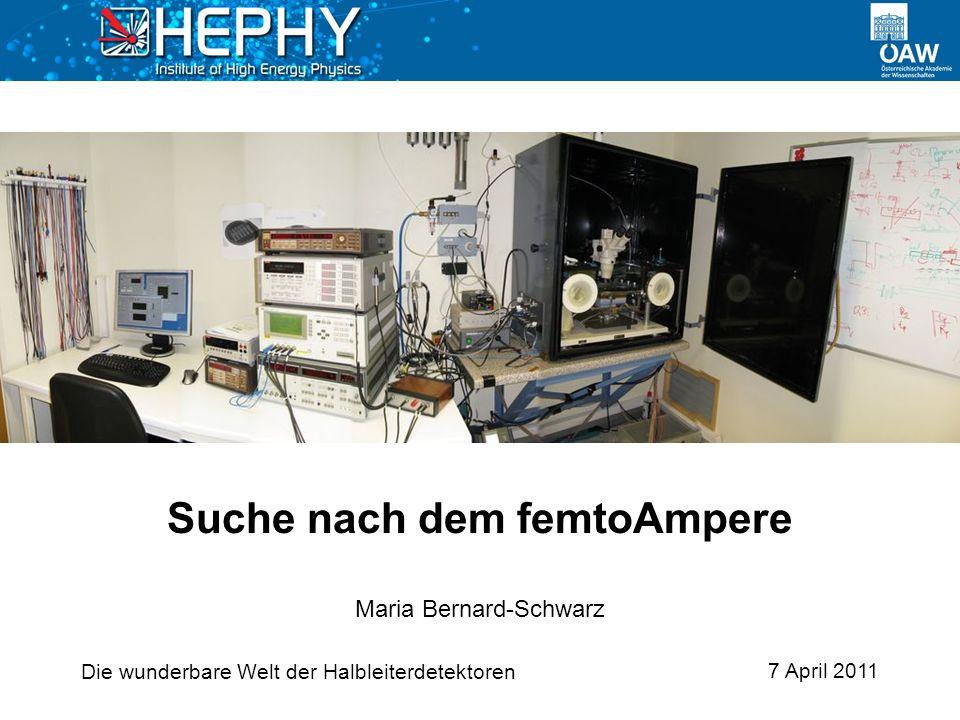 Die wunderbare Welt der Halbleiterdetektoren 7 April 2011 Maria Bernard-Schwarz Suche nach dem femtoAmpere
