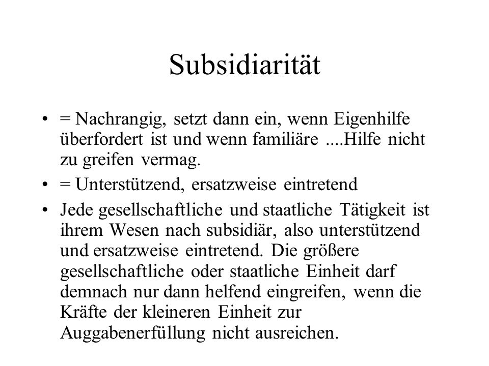 Subsidiarität = Nachrangig, setzt dann ein, wenn Eigenhilfe überfordert ist und wenn familiäre....Hilfe nicht zu greifen vermag. = Unterstützend, ersa