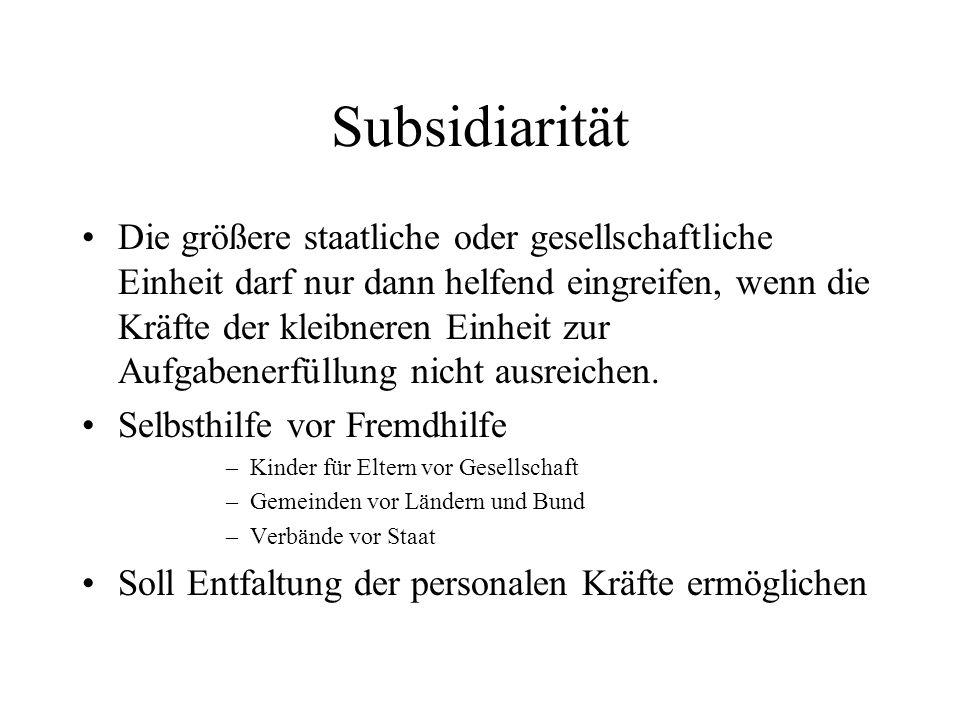 Subsidiarität Die größere staatliche oder gesellschaftliche Einheit darf nur dann helfend eingreifen, wenn die Kräfte der kleibneren Einheit zur Aufga