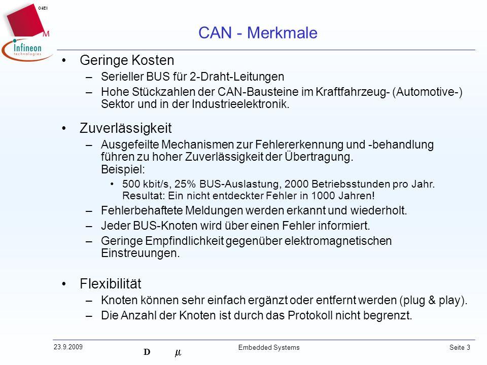 D 23.9.2009 Embedded Systems Seite 3 CAN - Merkmale Geringe Kosten –Serieller BUS für 2-Draht-Leitungen –Hohe Stückzahlen der CAN-Bausteine im Kraftfa
