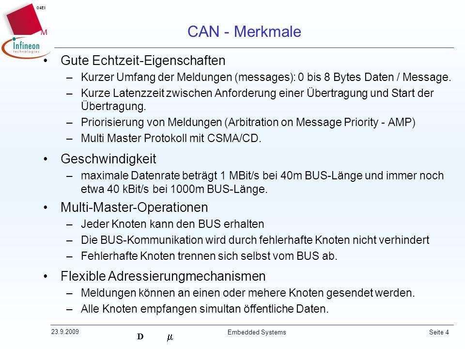 D 23.9.2009 Embedded Systems Seite 4 Gute Echtzeit-Eigenschaften –Kurzer Umfang der Meldungen (messages): 0 bis 8 Bytes Daten / Message. –Kurze Latenz