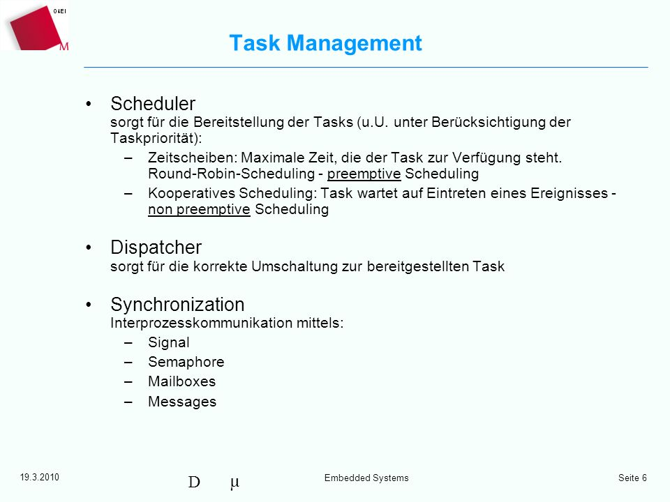 µ D 19.3.2010 Embedded Systems Seite 7 Task Interaction - Synchronization Sender Task Receiver Task Sender Task Receiver Task Asynchronous via Mailbox Synchronous via Message Passing