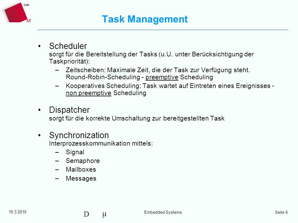 µ D 19.3.2010 Embedded Systems Seite 6 Task Management Scheduler sorgt für die Bereitstellung der Tasks (u.U. unter Berücksichtigung der Taskpriorität