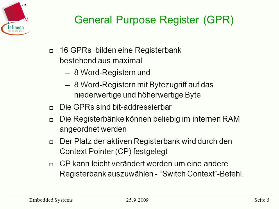 25.9.2009Embedded SystemsSeite 6 General Purpose Register (GPR) 16 GPRs bilden eine Registerbank bestehend aus maximal –8 Word-Registern und –8 Word-R