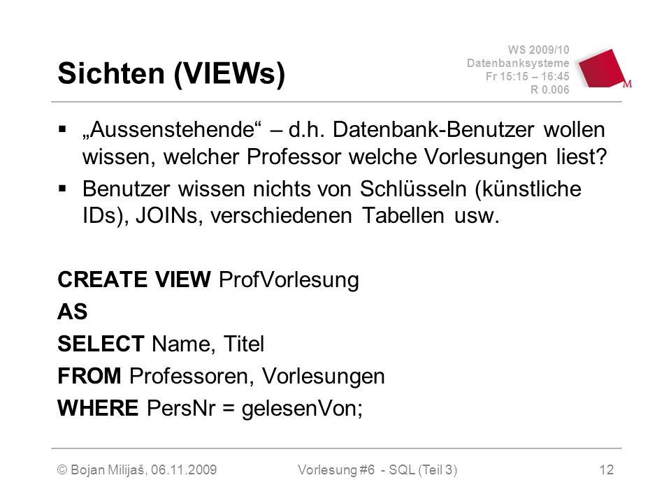 WS 2009/10 Datenbanksysteme Fr 15:15 – 16:45 R 0.006 © Bojan Milijaš, 06.11.2009Vorlesung #6 - SQL (Teil 3)12 Sichten (VIEWs) Aussenstehende – d.h.