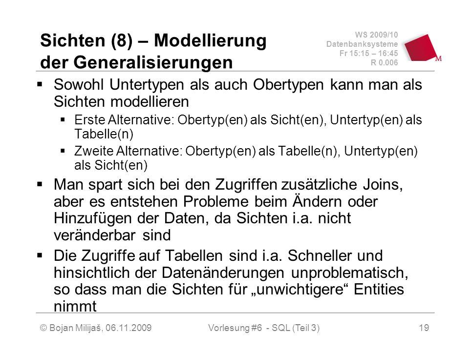 WS 2009/10 Datenbanksysteme Fr 15:15 – 16:45 R 0.006 © Bojan Milijaš, 06.11.2009Vorlesung #6 - SQL (Teil 3)19 Sichten (8) – Modellierung der Generalisierungen Sowohl Untertypen als auch Obertypen kann man als Sichten modellieren Erste Alternative: Obertyp(en) als Sicht(en), Untertyp(en) als Tabelle(n) Zweite Alternative: Obertyp(en) als Tabelle(n), Untertyp(en) als Sicht(en) Man spart sich bei den Zugriffen zusätzliche Joins, aber es entstehen Probleme beim Ändern oder Hinzufügen der Daten, da Sichten i.a.