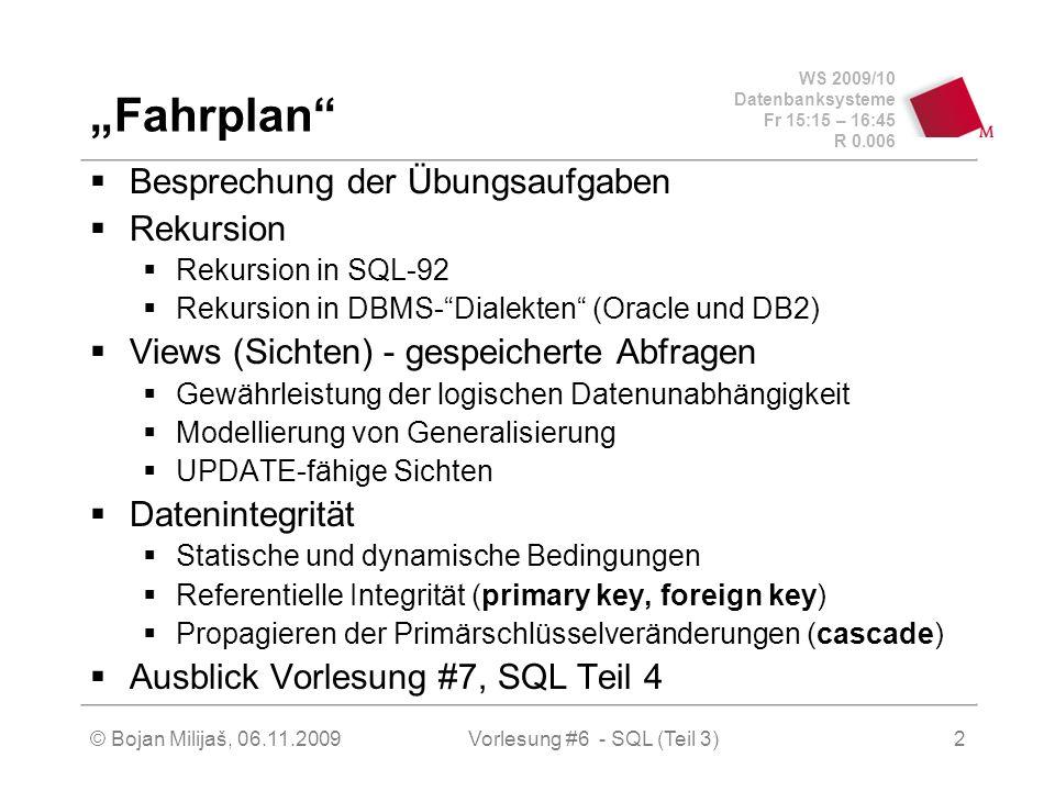 WS 2009/10 Datenbanksysteme Fr 15:15 – 16:45 R 0.006 © Bojan Milijaš, 06.11.2009Vorlesung #6 - SQL (Teil 3)2 Fahrplan Besprechung der Übungsaufgaben Rekursion Rekursion in SQL-92 Rekursion in DBMS-Dialekten (Oracle und DB2) Views (Sichten) - gespeicherte Abfragen Gewährleistung der logischen Datenunabhängigkeit Modellierung von Generalisierung UPDATE-fähige Sichten Datenintegrität Statische und dynamische Bedingungen Referentielle Integrität (primary key, foreign key) Propagieren der Primärschlüsselveränderungen (cascade) Ausblick Vorlesung #7, SQL Teil 4