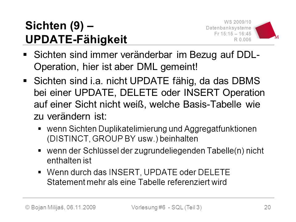 WS 2009/10 Datenbanksysteme Fr 15:15 – 16:45 R 0.006 © Bojan Milijaš, 06.11.2009Vorlesung #6 - SQL (Teil 3)20 Sichten (9) – UPDATE-Fähigkeit Sichten sind immer veränderbar im Bezug auf DDL- Operation, hier ist aber DML gemeint.