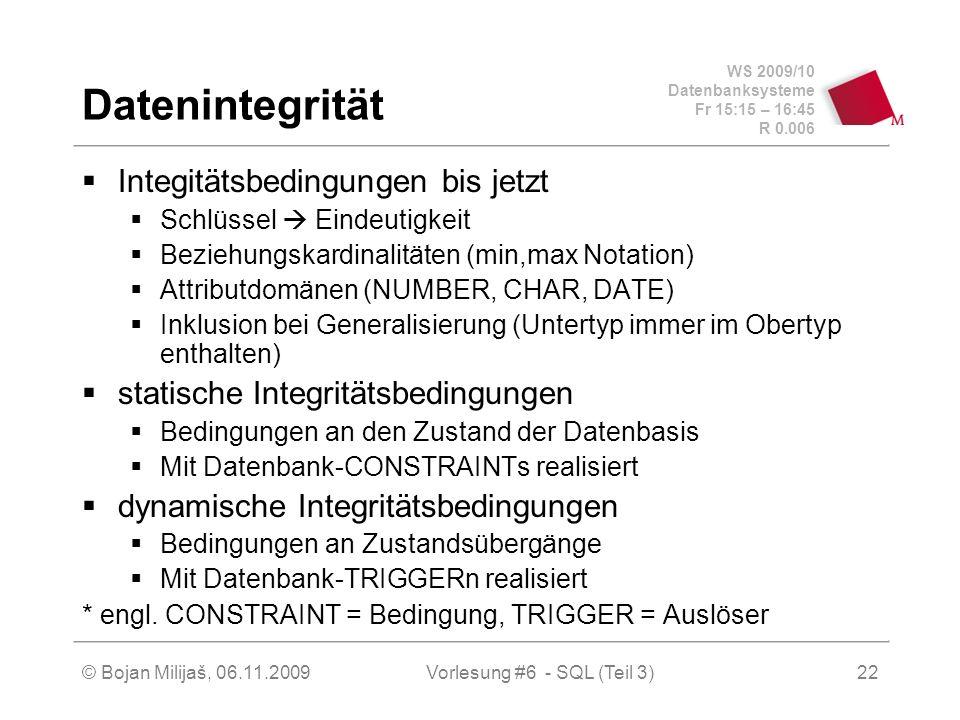 WS 2009/10 Datenbanksysteme Fr 15:15 – 16:45 R 0.006 © Bojan Milijaš, 06.11.2009Vorlesung #6 - SQL (Teil 3)22 Datenintegrität Integitätsbedingungen bis jetzt Schlüssel Eindeutigkeit Beziehungskardinalitäten (min,max Notation) Attributdomänen (NUMBER, CHAR, DATE) Inklusion bei Generalisierung (Untertyp immer im Obertyp enthalten) statische Integritätsbedingungen Bedingungen an den Zustand der Datenbasis Mit Datenbank-CONSTRAINTs realisiert dynamische Integritätsbedingungen Bedingungen an Zustandsübergänge Mit Datenbank-TRIGGERn realisiert * engl.
