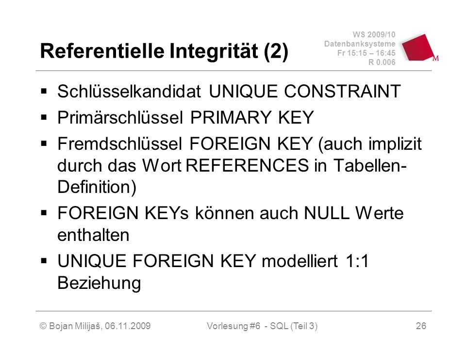 WS 2009/10 Datenbanksysteme Fr 15:15 – 16:45 R 0.006 © Bojan Milijaš, 06.11.2009Vorlesung #6 - SQL (Teil 3)26 Referentielle Integrität (2) Schlüsselkandidat UNIQUE CONSTRAINT Primärschlüssel PRIMARY KEY Fremdschlüssel FOREIGN KEY (auch implizit durch das Wort REFERENCES in Tabellen- Definition) FOREIGN KEYs können auch NULL Werte enthalten UNIQUE FOREIGN KEY modelliert 1:1 Beziehung