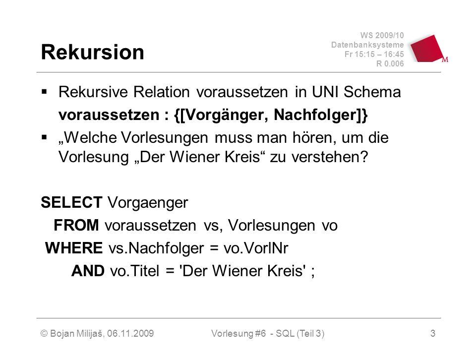 WS 2009/10 Datenbanksysteme Fr 15:15 – 16:45 R 0.006 © Bojan Milijaš, 06.11.2009Vorlesung #6 - SQL (Teil 3)3 Rekursion Rekursive Relation voraussetzen in UNI Schema voraussetzen : {[Vorgänger, Nachfolger]} Welche Vorlesungen muss man hören, um die Vorlesung Der Wiener Kreis zu verstehen.