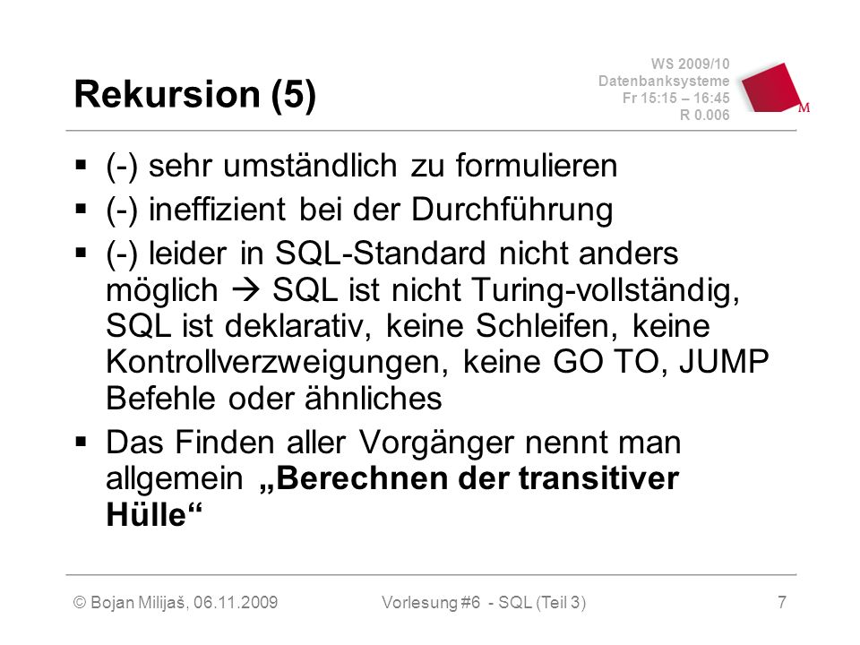 WS 2009/10 Datenbanksysteme Fr 15:15 – 16:45 R 0.006 © Bojan Milijaš, 06.11.2009Vorlesung #6 - SQL (Teil 3)18 Sichten (7) – Obertyp als Sicht create table Professoren (PersNrinteger, Name varchar (30), Rangcharacter (2), Raum integer); create table Assistenten (PersNrinteger, Name varchar (30), Fachgebiet varchar (30), Bossinteger); create view Angestellte as (select PersNr, Name from Professoren) union (select PersNr, Name from Assistenten);