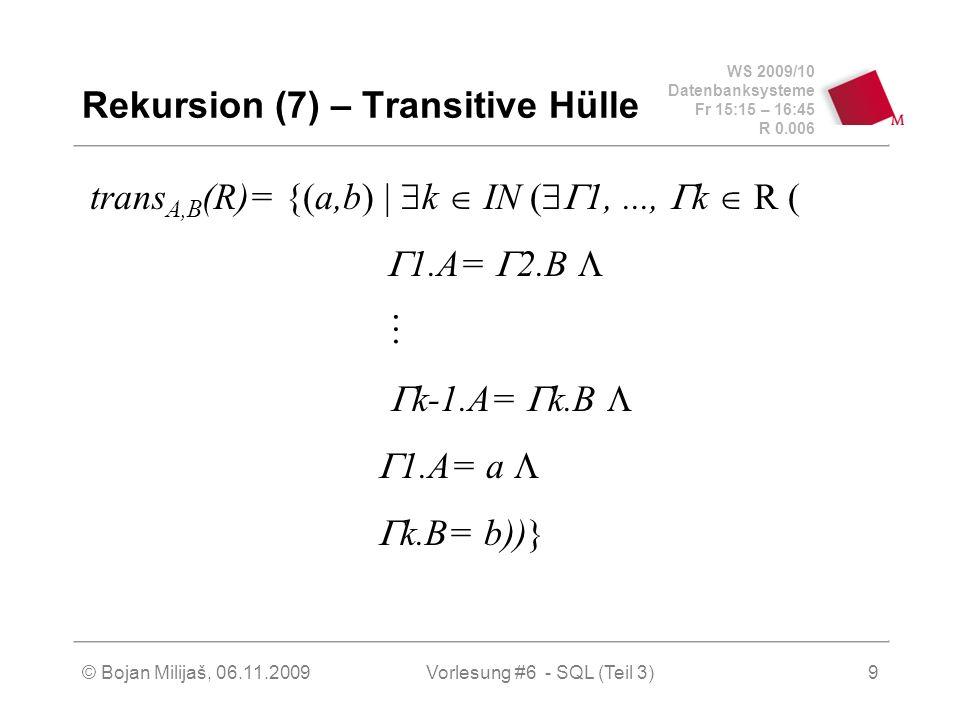 WS 2009/10 Datenbanksysteme Fr 15:15 – 16:45 R 0.006 © Bojan Milijaš, 06.11.2009Vorlesung #6 - SQL (Teil 3)9 Rekursion (7) – Transitive Hülle trans A,B (R)= {(a,b) k IN ( 1,..., k R ( 1.A= 2.B k-1.A= k.B 1.A= a k.B= b))}