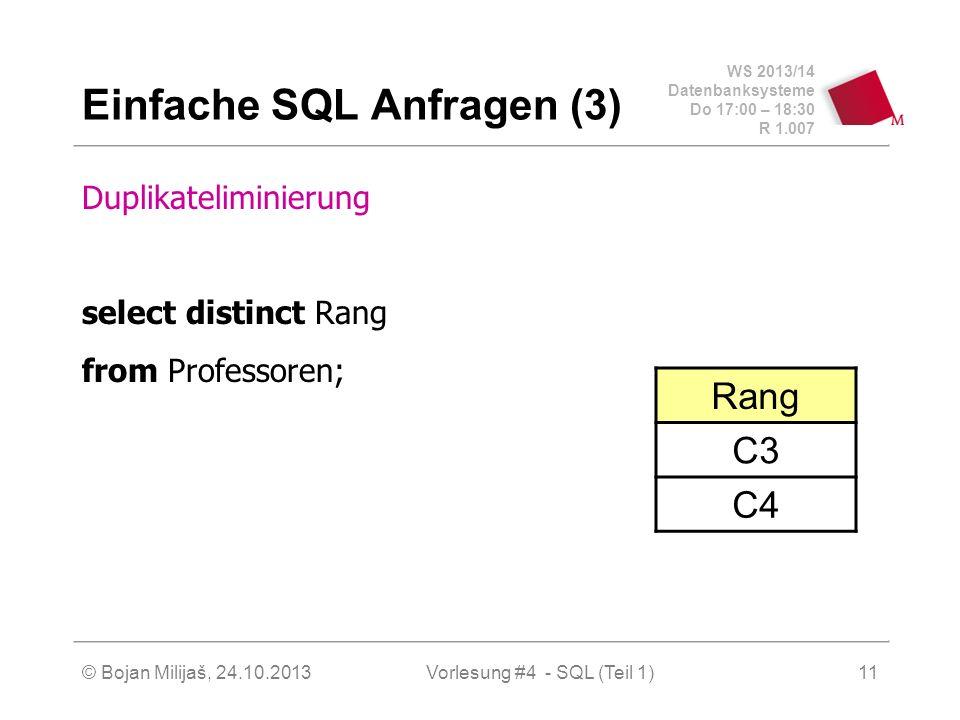 WS 2013/14 Datenbanksysteme Do 17:00 – 18:30 R 1.007 © Bojan Milijaš, 24.10.2013Vorlesung #4 - SQL (Teil 1)11 Einfache SQL Anfragen (3) Duplikateliminierung select distinct Rang from Professoren; Rang C3 C4